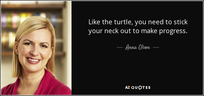 Like the turtle, you need to stick your neck out to make progress. - Anna Olson