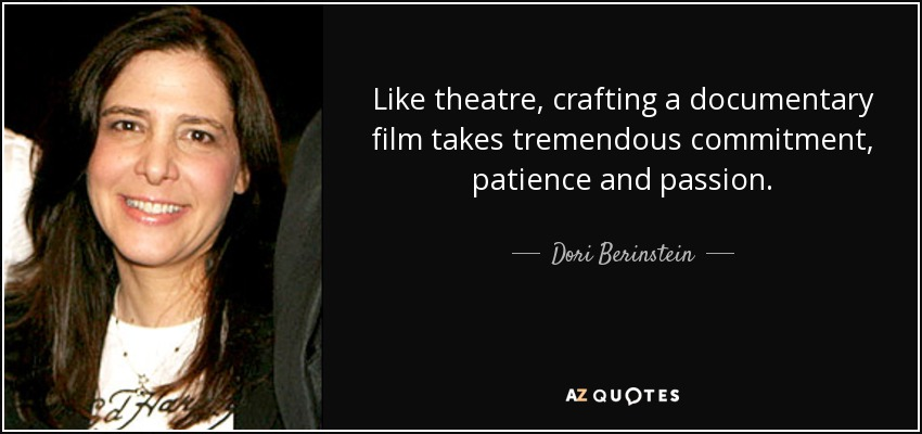 Like theatre, crafting a documentary film takes tremendous commitment, patience and passion. - Dori Berinstein