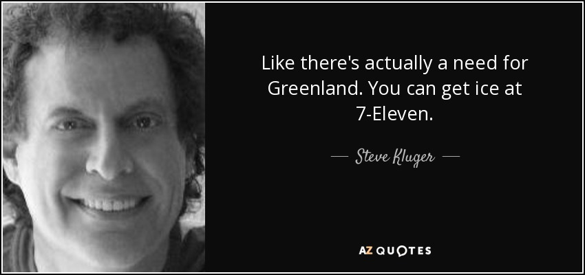 Like there's actually a need for Greenland. You can get ice at 7-Eleven. - Steve Kluger
