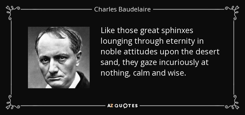 Like those great sphinxes lounging through eternity in noble attitudes upon the desert sand, they gaze incuriously at nothing, calm and wise. - Charles Baudelaire