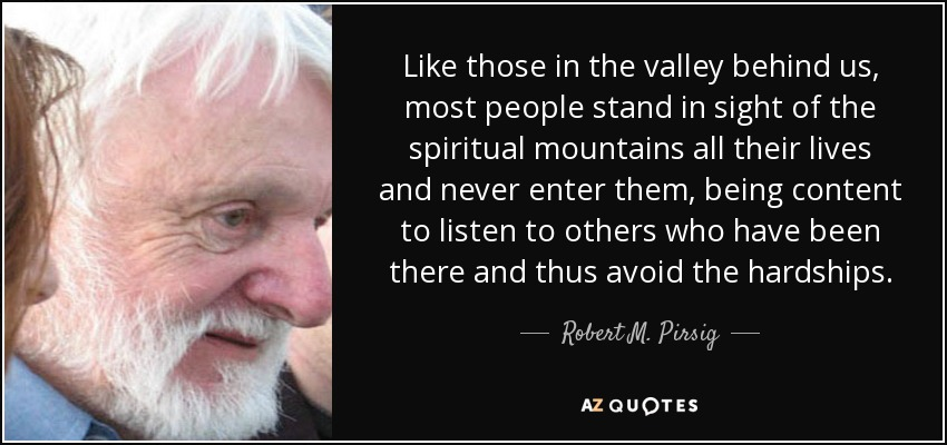 Like those in the valley behind us, most people stand in sight of the spiritual mountains all their lives and never enter them, being content to listen to others who have been there and thus avoid the hardships. - Robert M. Pirsig