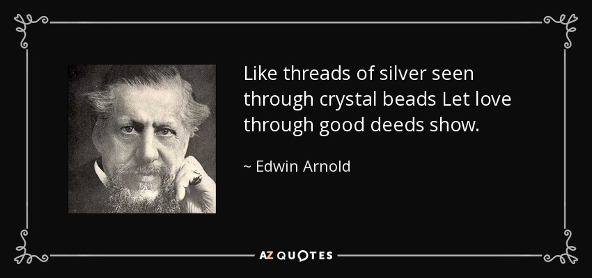 Like threads of silver seen through crystal beads Let love through good deeds show. - Edwin Arnold