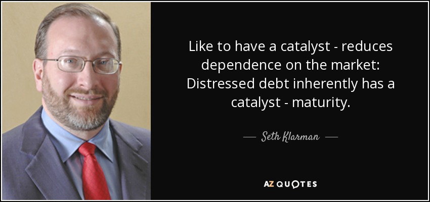 Like to have a catalyst - reduces dependence on the market: Distressed debt inherently has a catalyst - maturity. - Seth Klarman