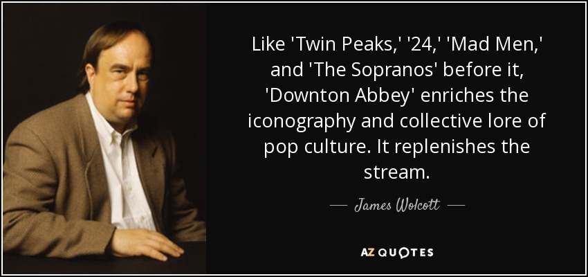 Like 'Twin Peaks,' '24,' 'Mad Men,' and 'The Sopranos' before it, 'Downton Abbey' enriches the iconography and collective lore of pop culture. It replenishes the stream. - James Wolcott