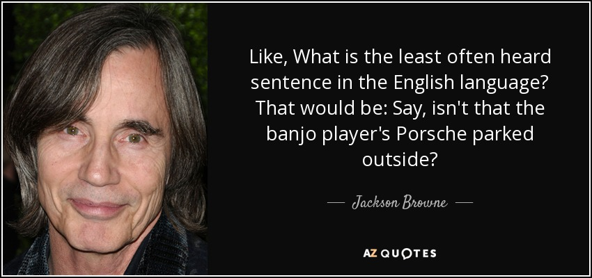 Like, What is the least often heard sentence in the English language? That would be: Say, isn't that the banjo player's Porsche parked outside? - Jackson Browne