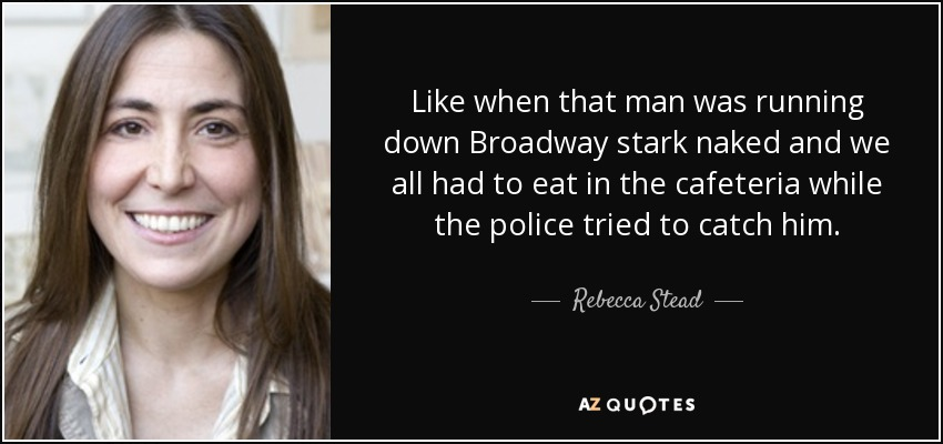 Like when that man was running down Broadway stark naked and we all had to eat in the cafeteria while the police tried to catch him. - Rebecca Stead