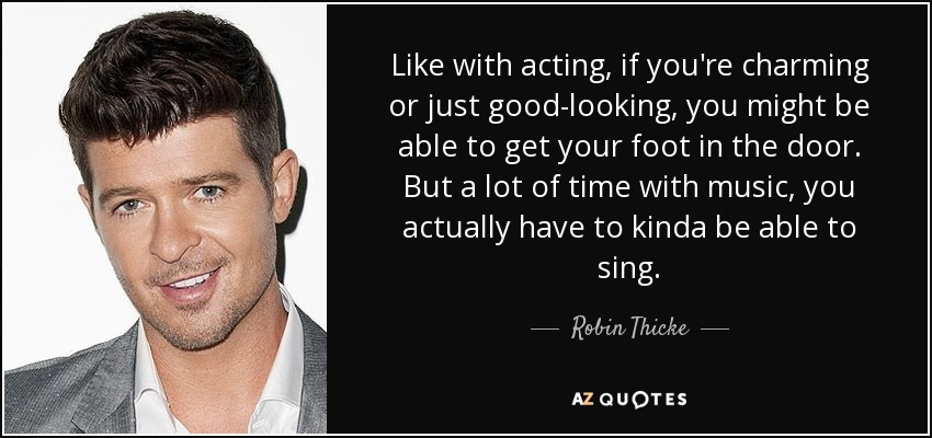 Like with acting, if you're charming or just good-looking, you might be able to get your foot in the door. But a lot of time with music, you actually have to kinda be able to sing. - Robin Thicke