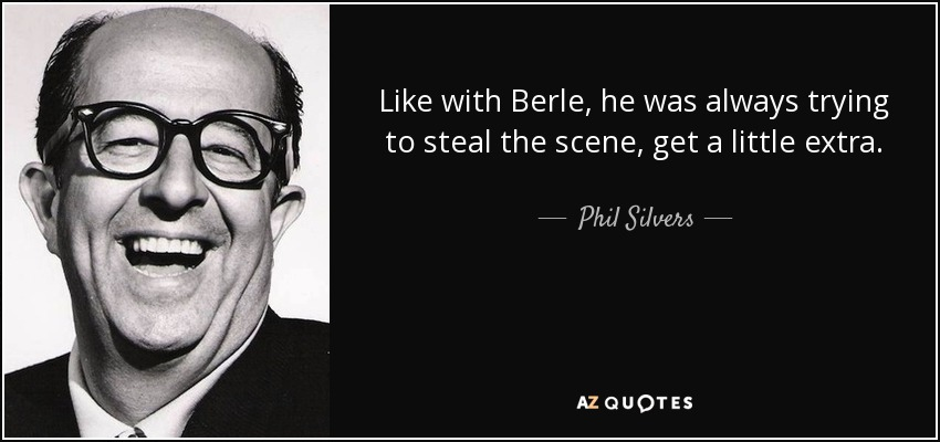 Like with Berle, he was always trying to steal the scene, get a little extra. - Phil Silvers