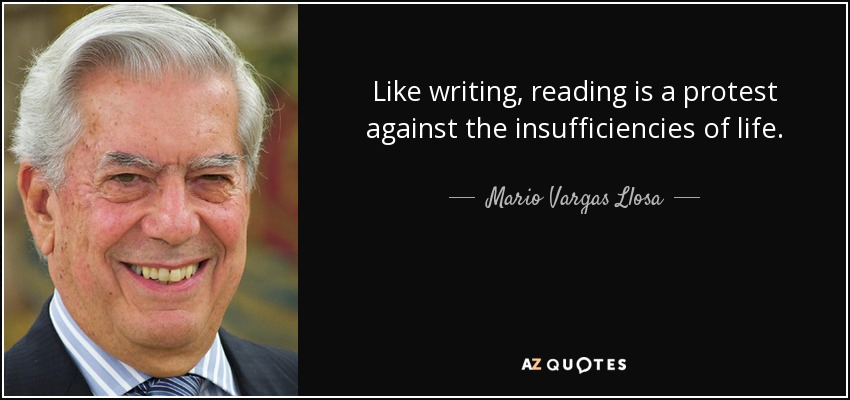 Like writing, reading is a protest against the insufficiencies of life. - Mario Vargas Llosa