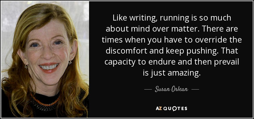 Like writing, running is so much about mind over matter. There are times when you have to override the discomfort and keep pushing. That capacity to endure and then prevail is just amazing. - Susan Orlean