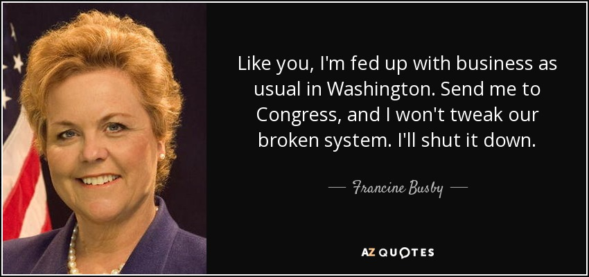 Like you, I'm fed up with business as usual in Washington. Send me to Congress, and I won't tweak our broken system. I'll shut it down. - Francine Busby