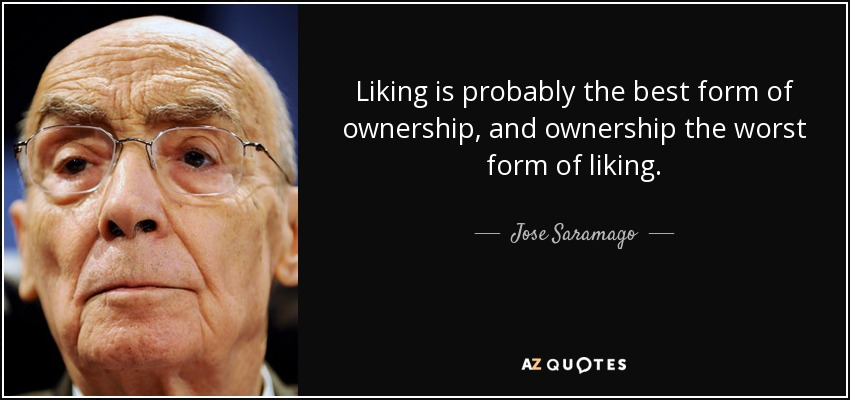Liking is probably the best form of ownership, and ownership the worst form of liking. - Jose Saramago