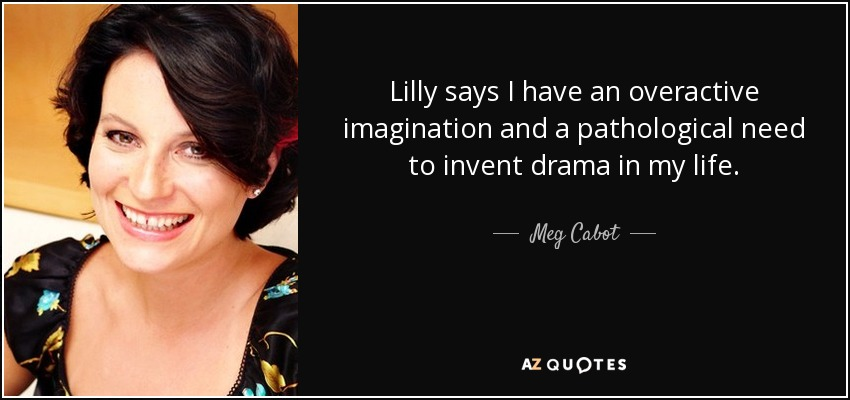Lilly says I have an overactive imagination and a pathological need to invent drama in my life. - Meg Cabot