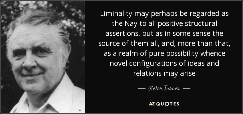 Liminality may perhaps be regarded as the Nay to all positive structural assertions, but as in some sense the source of them all, and, more than that, as a realm of pure possibility whence novel configurations of ideas and relations may arise - Victor Turner