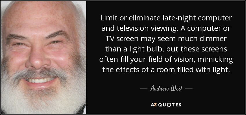 Limit or eliminate late-night computer and television viewing. A computer or TV screen may seem much dimmer than a light bulb, but these screens often fill your field of vision, mimicking the effects of a room filled with light. - Andrew Weil