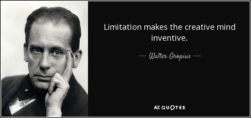 Limitation makes the creative mind inventive. - Walter Gropius
