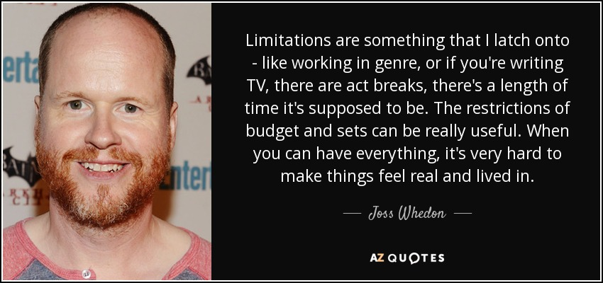 Limitations are something that I latch onto - like working in genre, or if you're writing TV, there are act breaks, there's a length of time it's supposed to be. The restrictions of budget and sets can be really useful. When you can have everything, it's very hard to make things feel real and lived in. - Joss Whedon