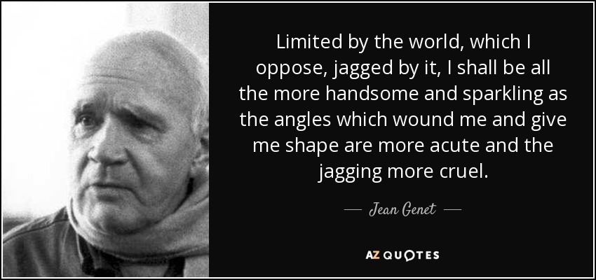 Limited by the world, which I oppose, jagged by it, I shall be all the more handsome and sparkling as the angles which wound me and give me shape are more acute and the jagging more cruel. - Jean Genet