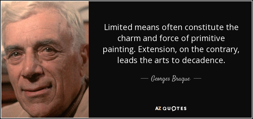 Limited means often constitute the charm and force of primitive painting. Extension, on the contrary, leads the arts to decadence. - Georges Braque
