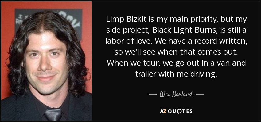 Limp Bizkit is my main priority, but my side project, Black Light Burns, is still a labor of love. We have a record written, so we'll see when that comes out. When we tour, we go out in a van and trailer with me driving. - Wes Borland
