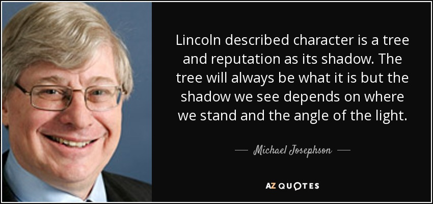 Lincoln described character is a tree and reputation as its shadow. The tree will always be what it is but the shadow we see depends on where we stand and the angle of the light. - Michael Josephson