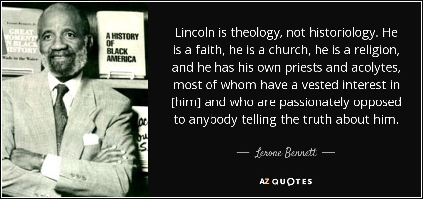 Lincoln is theology, not historiology. He is a faith, he is a church, he is a religion, and he has his own priests and acolytes, most of whom have a vested interest in [him] and who are passionately opposed to anybody telling the truth about him. - Lerone Bennett, Jr.