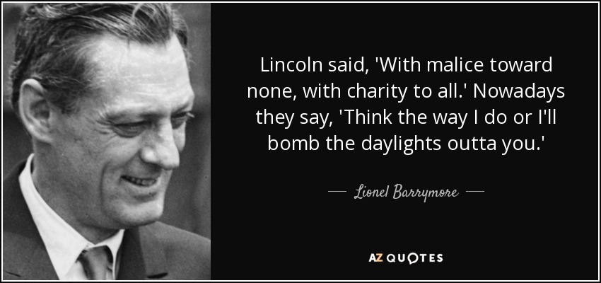 Lincoln said, 'With malice toward none, with charity to all.' Nowadays they say, 'Think the way I do or I'll bomb the daylights outta you.' - Lionel Barrymore
