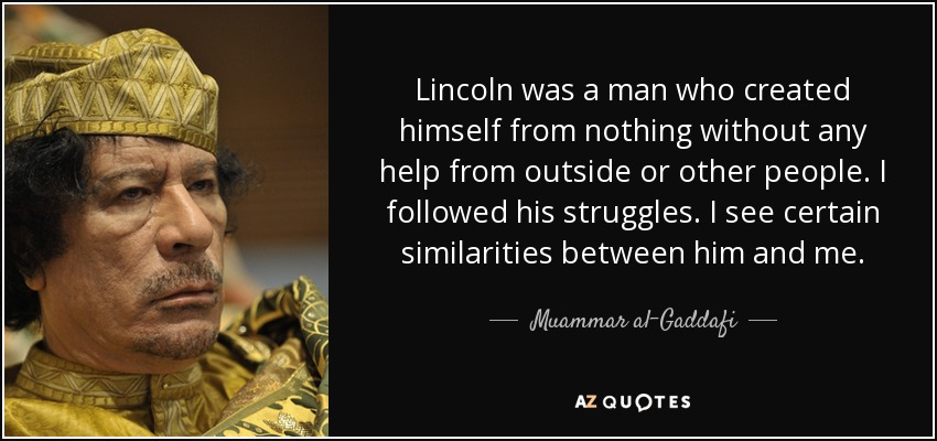 Lincoln was a man who created himself from nothing without any help from outside or other people. I followed his struggles. I see certain similarities between him and me. - Muammar al-Gaddafi