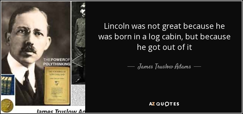 Lincoln was not great because he was born in a log cabin, but because he got out of it - James Truslow Adams