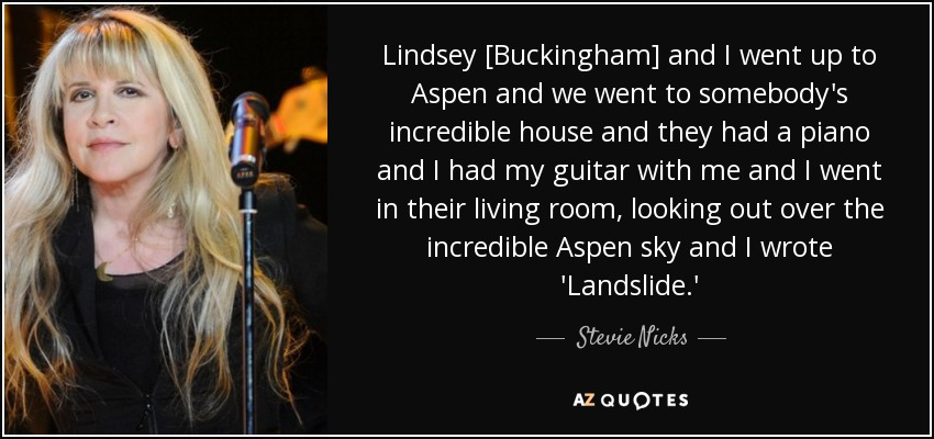 Lindsey [Buckingham] and I went up to Aspen and we went to somebody's incredible house and they had a piano and I had my guitar with me and I went in their living room, looking out over the incredible Aspen sky and I wrote 'Landslide.' - Stevie Nicks