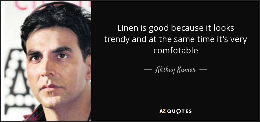 Linen is good because it looks trendy and at the same time it's very comfotable - Akshay Kumar