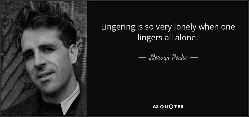 Lingering is so very lonely when one lingers all alone. - Mervyn Peake