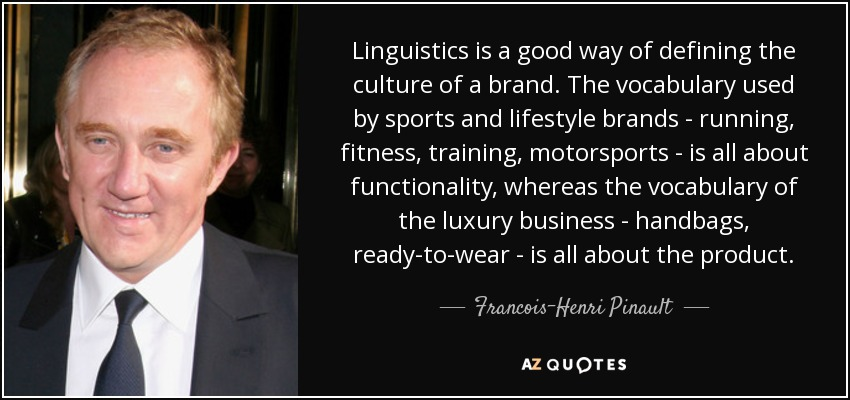 Linguistics is a good way of defining the culture of a brand. The vocabulary used by sports and lifestyle brands - running, fitness, training, motorsports - is all about functionality, whereas the vocabulary of the luxury business - handbags, ready-to-wear - is all about the product. - Francois-Henri Pinault