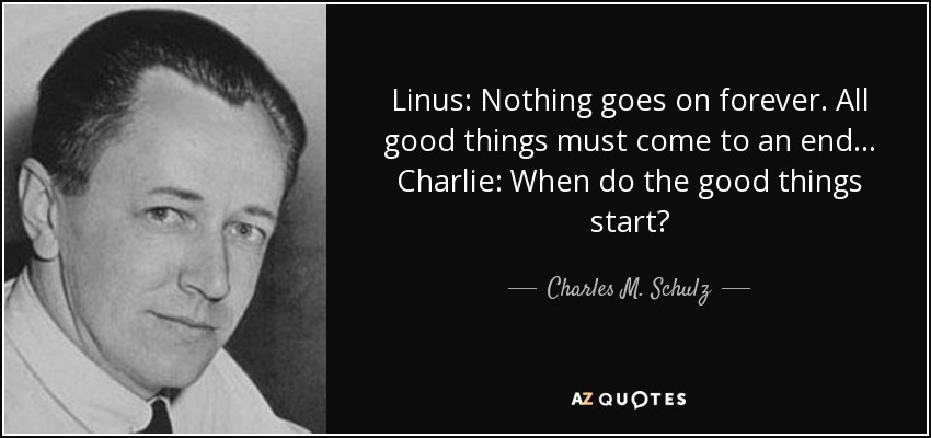 Linus: Nothing goes on forever. All good things must come to an end... Charlie: When do the good things start? - Charles M. Schulz