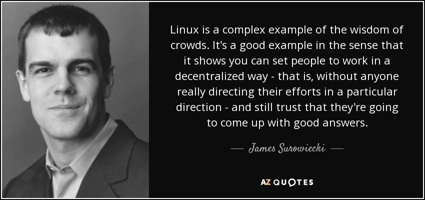 Linux is a complex example of the wisdom of crowds. It's a good example in the sense that it shows you can set people to work in a decentralized way - that is, without anyone really directing their efforts in a particular direction - and still trust that they're going to come up with good answers. - James Surowiecki