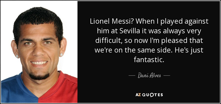 Lionel Messi? When I played against him at Sevilla it was always very difficult, so now I'm pleased that we're on the same side. He's just fantastic. - Dani Alves