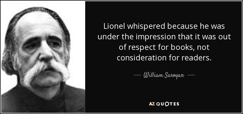 Lionel whispered because he was under the impression that it was out of respect for books, not consideration for readers. - William Saroyan