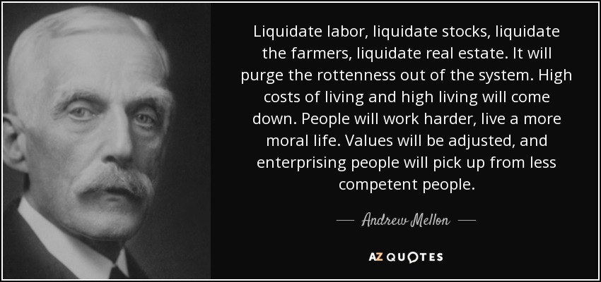 Liquidate labor, liquidate stocks, liquidate the farmers, liquidate real estate. It will purge the rottenness out of the system. High costs of living and high living will come down. People will work harder, live a more moral life. Values will be adjusted, and enterprising people will pick up from less competent people. - Andrew Mellon