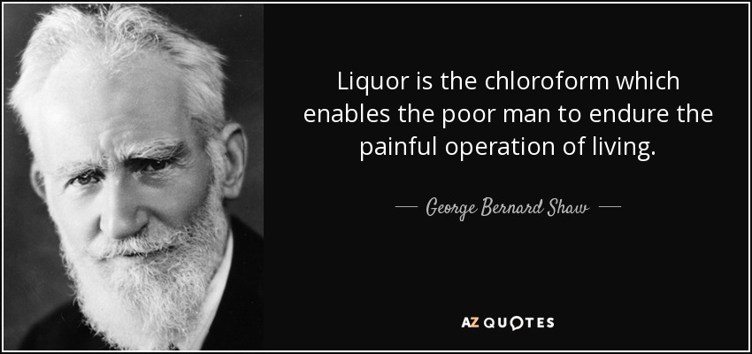 Liquor is the chloroform which enables the poor man to endure the painful operation of living. - George Bernard Shaw
