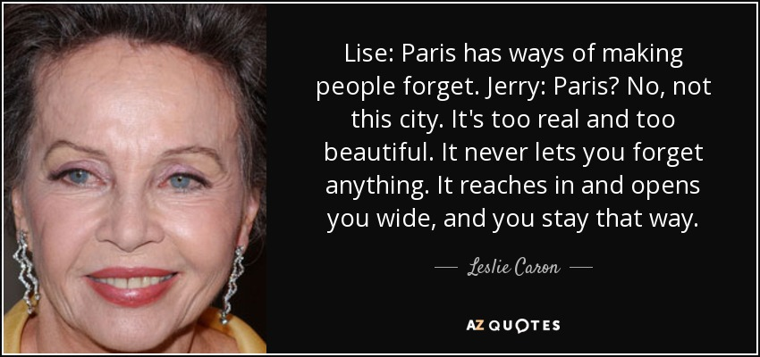 Lise: Paris has ways of making people forget. Jerry: Paris? No, not this city. It's too real and too beautiful. It never lets you forget anything. It reaches in and opens you wide, and you stay that way. - Leslie Caron