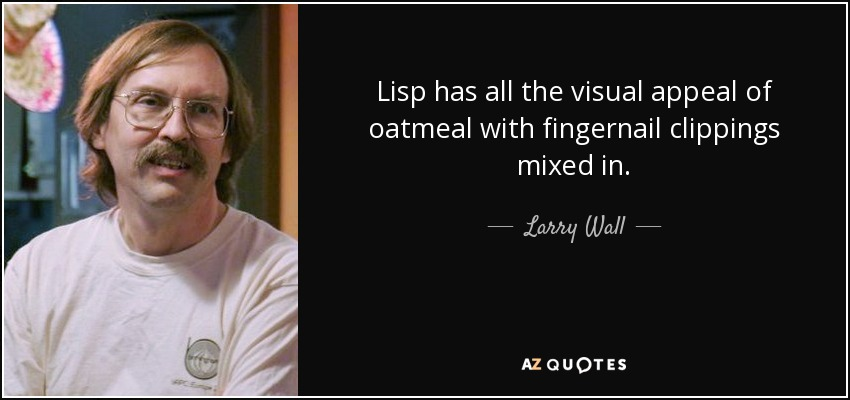 Lisp has all the visual appeal of oatmeal with fingernail clippings mixed in. - Larry Wall