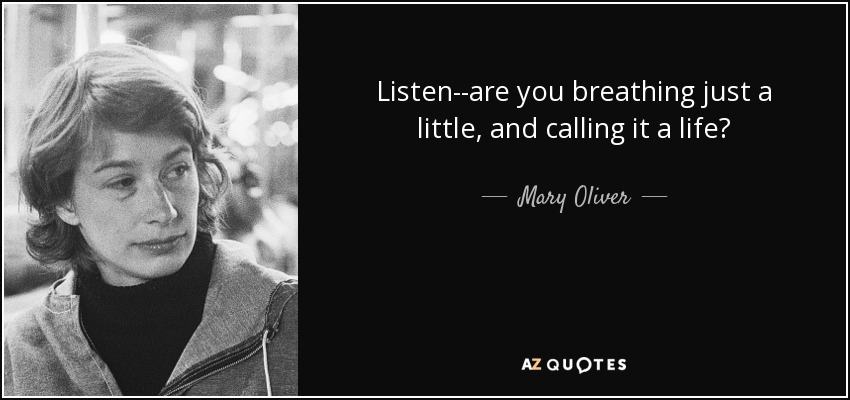 Listen--are you breathing just a little, and calling it a life? - Mary Oliver