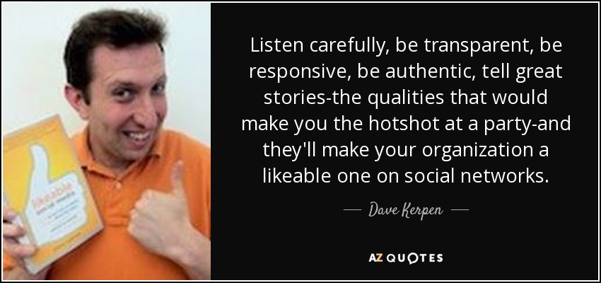 Listen carefully, be transparent, be responsive, be authentic, tell great stories-the qualities that would make you the hotshot at a party-and they'll make your organization a likeable one on social networks. - Dave Kerpen