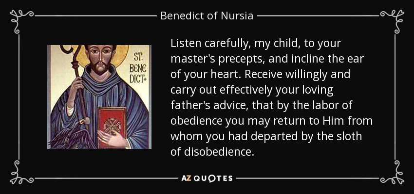 Listen carefully, my child, to your master's precepts, and incline the ear of your heart. Receive willingly and carry out effectively your loving father's advice, that by the labor of obedience you may return to Him from whom you had departed by the sloth of disobedience. - Benedict of Nursia