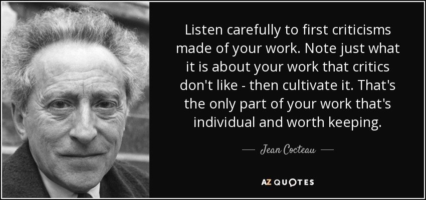 Listen carefully to first criticisms made of your work. Note just what it is about your work that critics don't like - then cultivate it. That's the only part of your work that's individual and worth keeping. - Jean Cocteau
