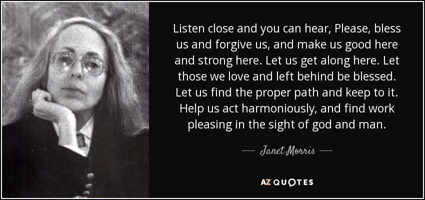 Listen close and you can hear, Please, bless us and forgive us, and make us good here and strong here. Let us get along here. Let those we love and left behind be blessed. Let us find the proper path and keep to it. Help us act harmoniously, and find work pleasing in the sight of god and man. - Janet Morris