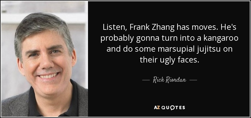 Listen, Frank Zhang has moves. He's probably gonna turn into a kangaroo and do some marsupial jujitsu on their ugly faces. - Rick Riordan