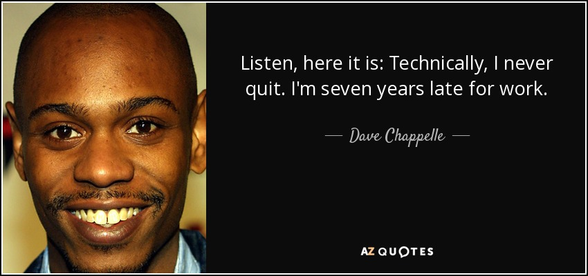 Listen, here it is: Technically, I never quit. I'm seven years late for work. - Dave Chappelle