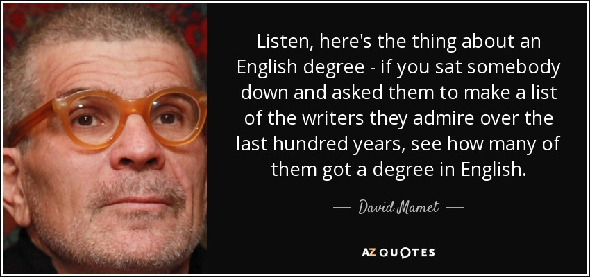 Listen, here's the thing about an English degree - if you sat somebody down and asked them to make a list of the writers they admire over the last hundred years, see how many of them got a degree in English. - David Mamet