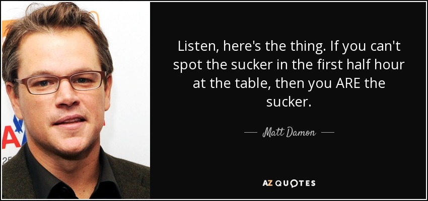 Listen, here's the thing. If you can't spot the sucker in the first half hour at the table, then you ARE the sucker. - Matt Damon